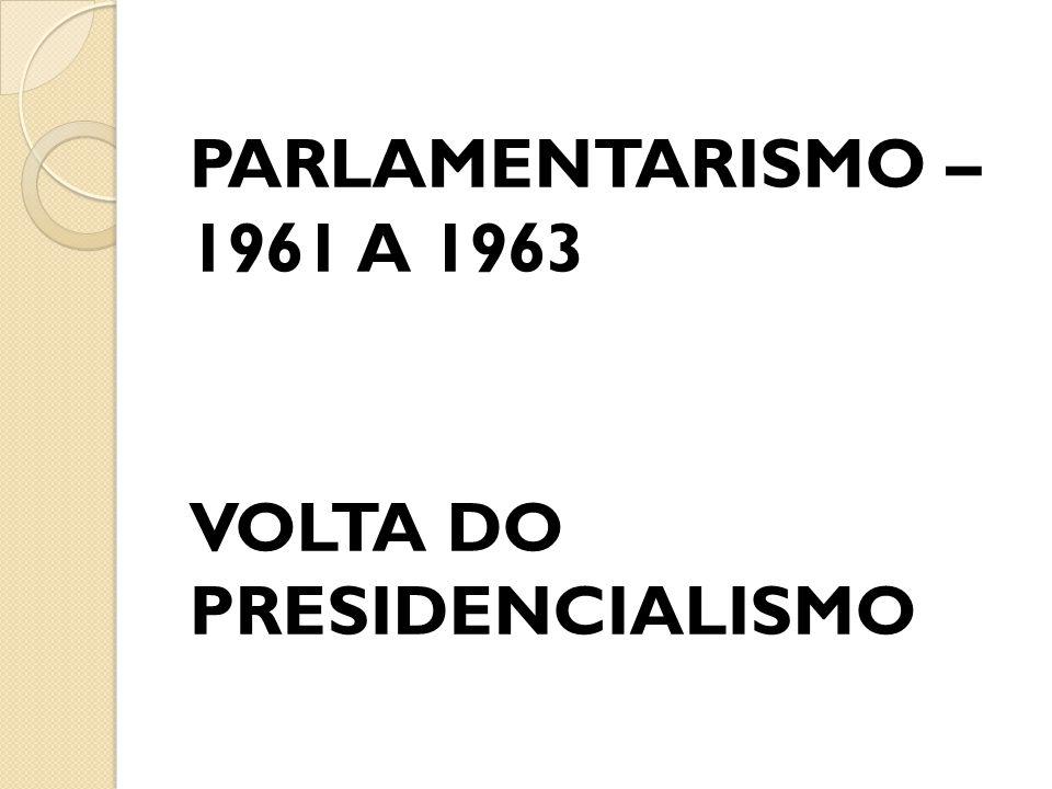 PARLAMENTARISMO – 1961 A 1963 VOLTA DO PRESIDENCIALISMO