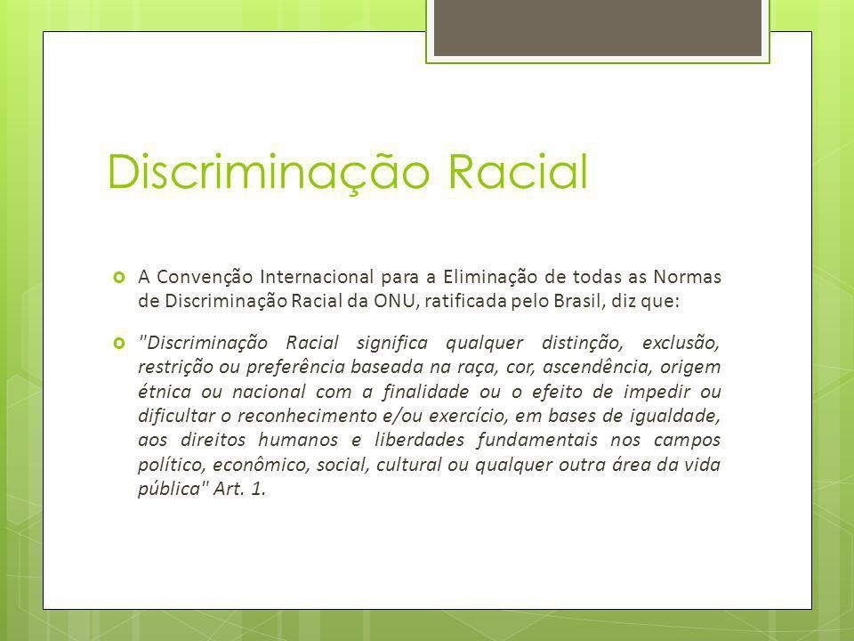 Discriminação Racial A Convenção Internacional para a Eliminação de todas as Normas de Discriminação Racial da ONU, ratificada pelo Brasil, diz que: