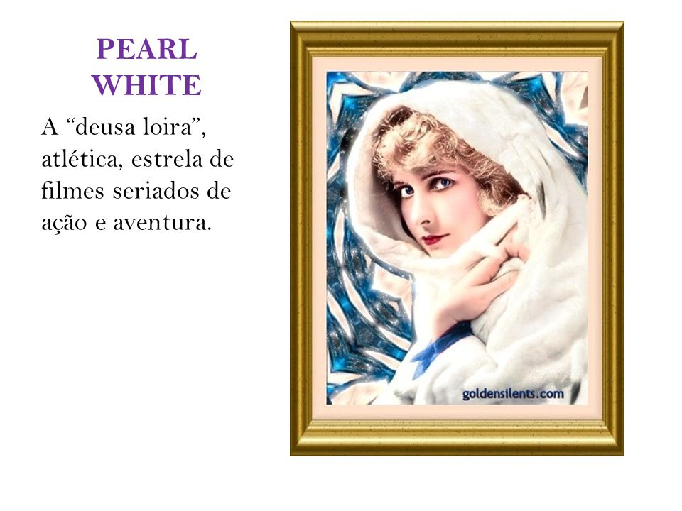 PEARL WHITE A deusa loira , atlética, estrela de filmes seriados de ação e aventura.