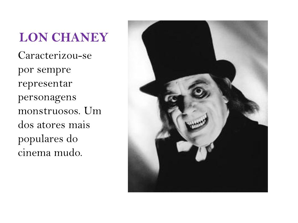 LON CHANEY Caracterizou-se por sempre representar personagens monstruosos.
