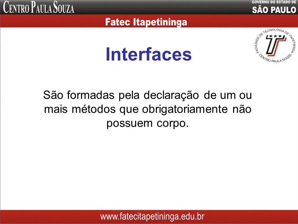 Interfaces São formadas pela declaração de um ou mais métodos que obrigatoriamente não possuem corpo.
