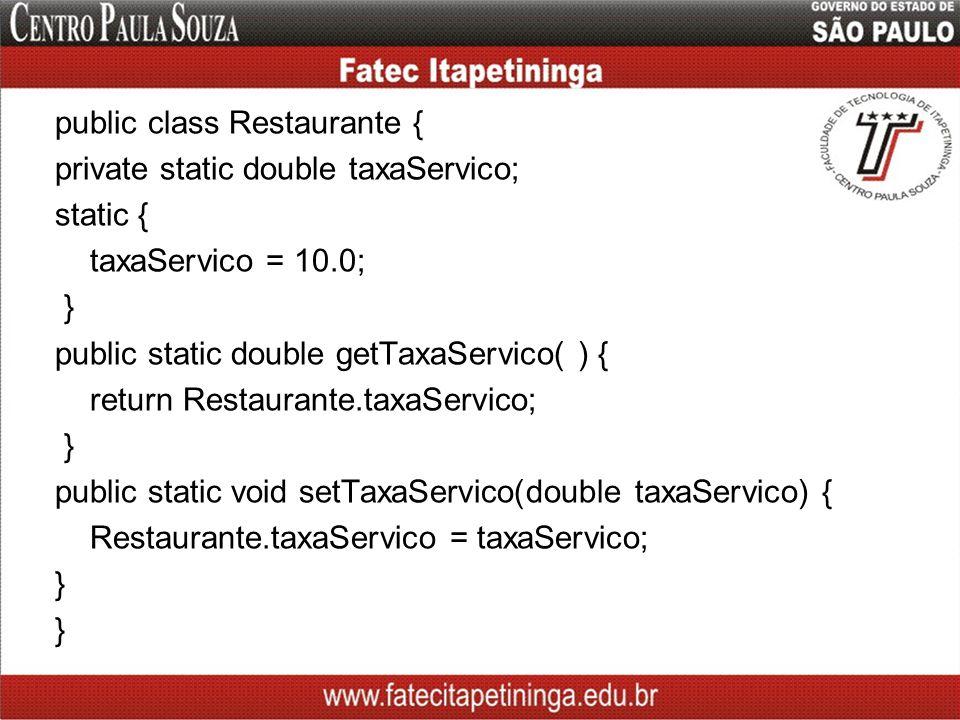 public class Restaurante { private static double taxaServico; static { taxaServico = 10.0; } public static double getTaxaServico( ) { return Restaurante.taxaServico; public static void setTaxaServico(double taxaServico) { Restaurante.taxaServico = taxaServico;