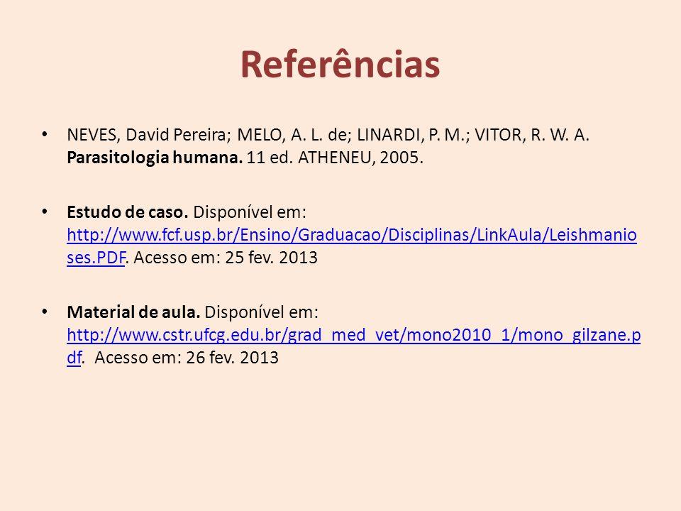 Referências NEVES, David Pereira; MELO, A. L. de; LINARDI, P. M.; VITOR, R. W. A. Parasitologia humana. 11 ed. ATHENEU, 2005.