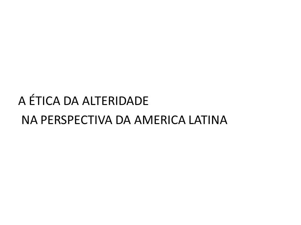 A ÉTICA DA ALTERIDADE NA PERSPECTIVA DA AMERICA LATINA