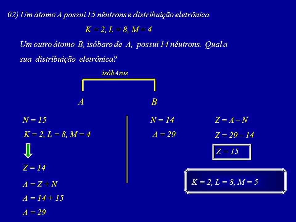 A B 02) Um átomo A possui 15 nêutrons e distribuição eletrônica