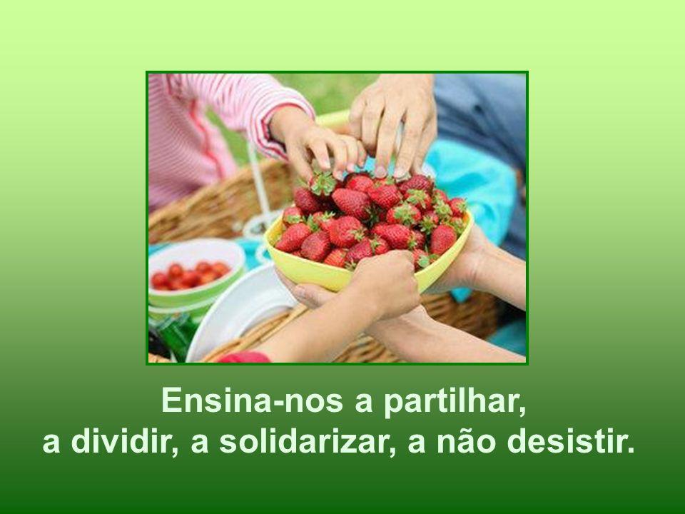 Ensina-nos a partilhar, a dividir, a solidarizar, a não desistir.