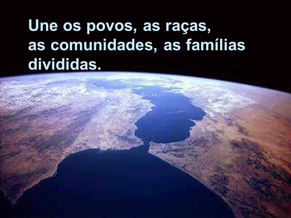 Une os povos, as raças, as comunidades, as famílias divididas.
