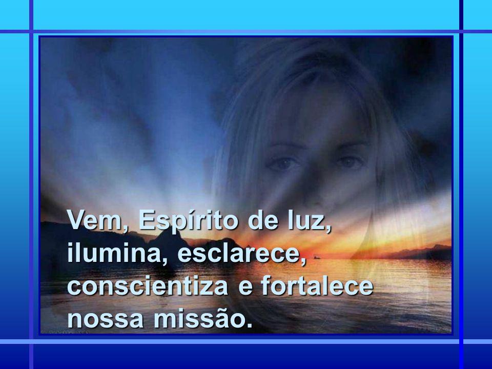 Vem, Espírito de luz, ilumina, esclarece, conscientiza e fortalece nossa missão.