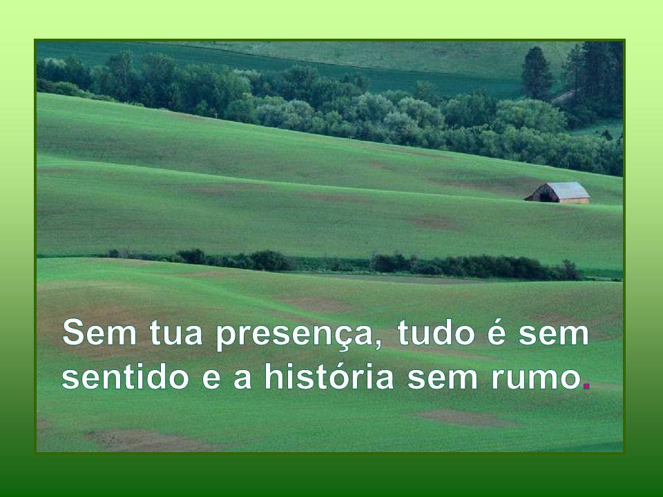 Sem tua presença, tudo é sem sentido e a história sem rumo.