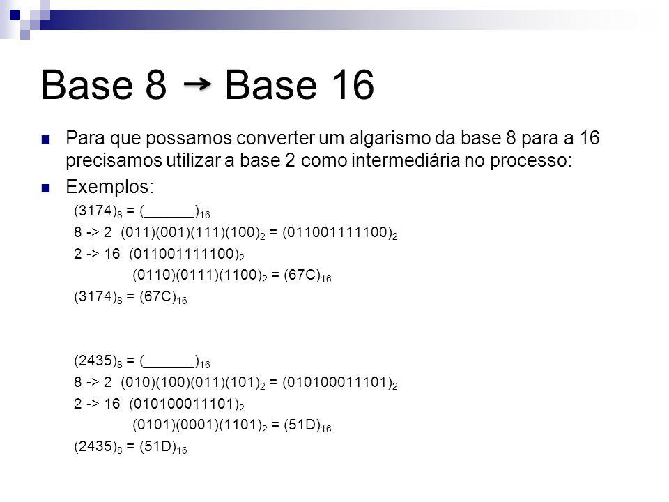Base 8 Base 16 Para que possamos converter um algarismo da base 8 para a 16 precisamos utilizar a base 2 como intermediária no processo: