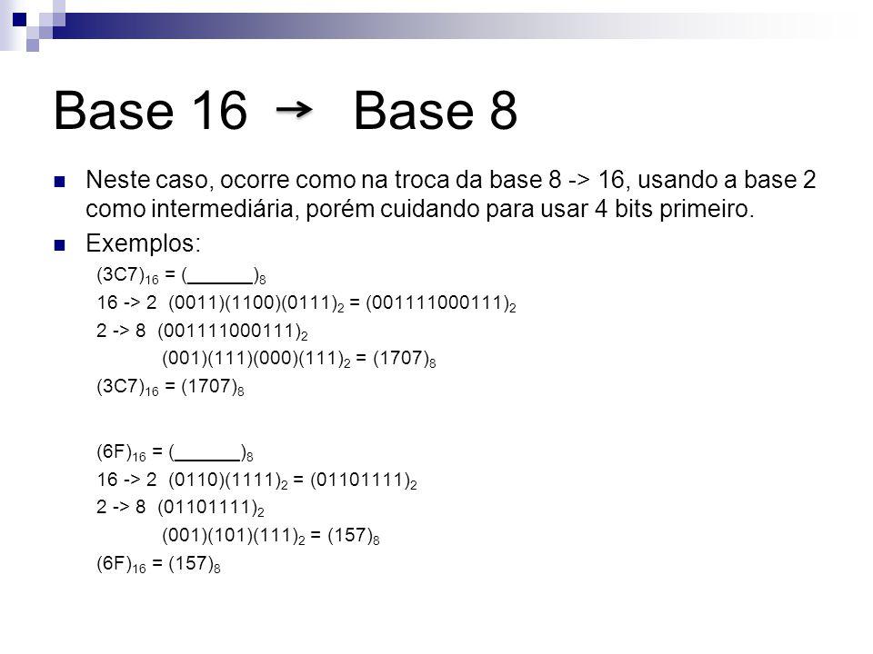 Base 16 Base 8 Neste caso, ocorre como na troca da base 8 -> 16, usando a base 2 como intermediária, porém cuidando para usar 4 bits primeiro.