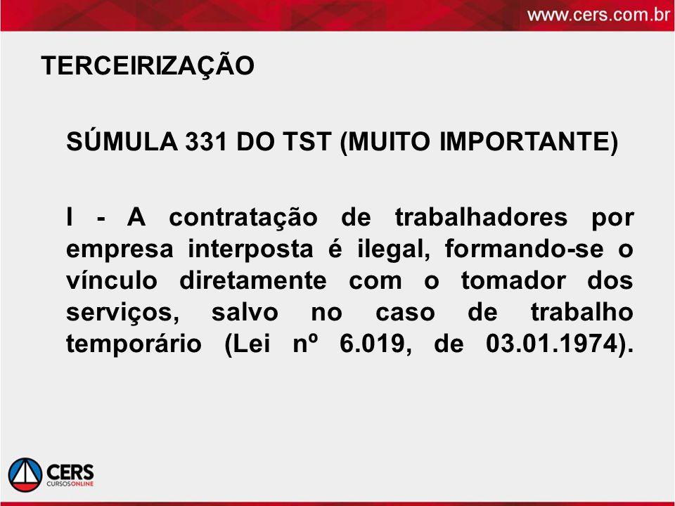 TERCEIRIZAÇÃO SÚMULA 331 DO TST (MUITO IMPORTANTE) I - A contratação de trabalhadores por empresa interposta é ilegal, formando-se o vínculo diretamente com o tomador dos serviços, salvo no caso de trabalho temporário (Lei nº 6.019, de 03.01.1974).