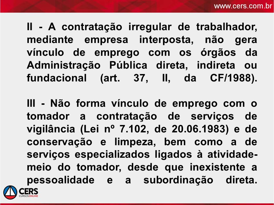II - A contratação irregular de trabalhador, mediante empresa interposta, não gera vínculo de emprego com os órgãos da Administração Pública direta, indireta ou fundacional (art.