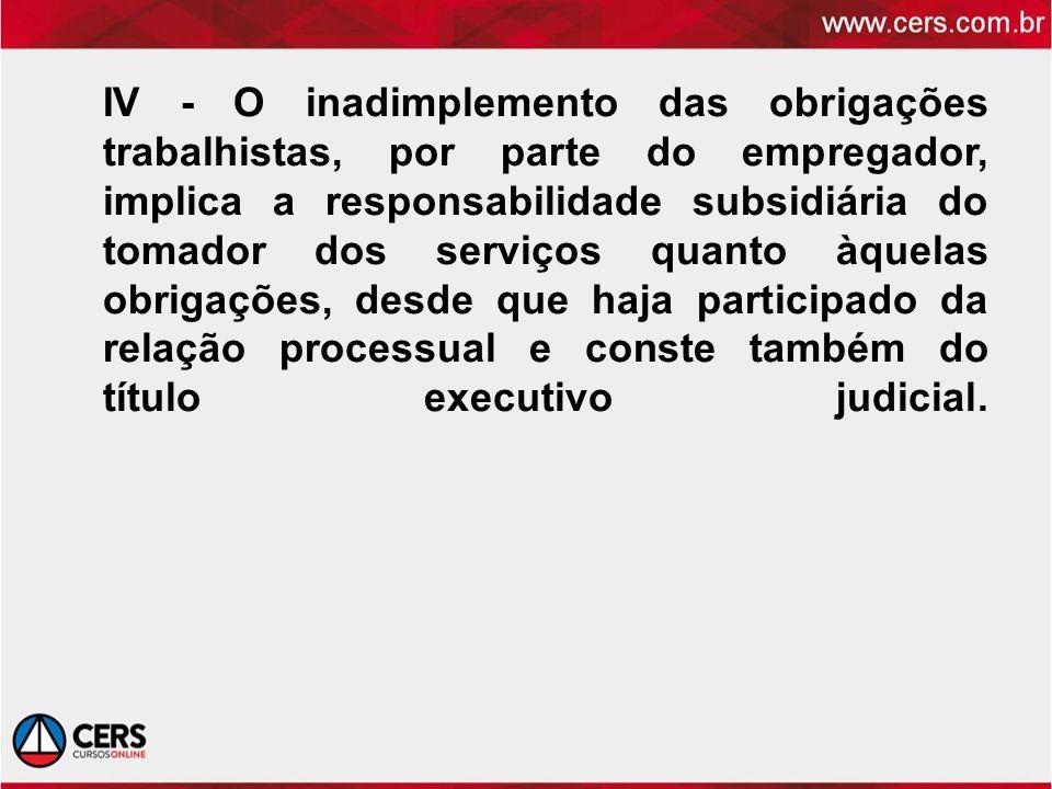 IV - O inadimplemento das obrigações trabalhistas, por parte do empregador, implica a responsabilidade subsidiária do tomador dos serviços quanto àquelas obrigações, desde que haja participado da relação processual e conste também do título executivo judicial.