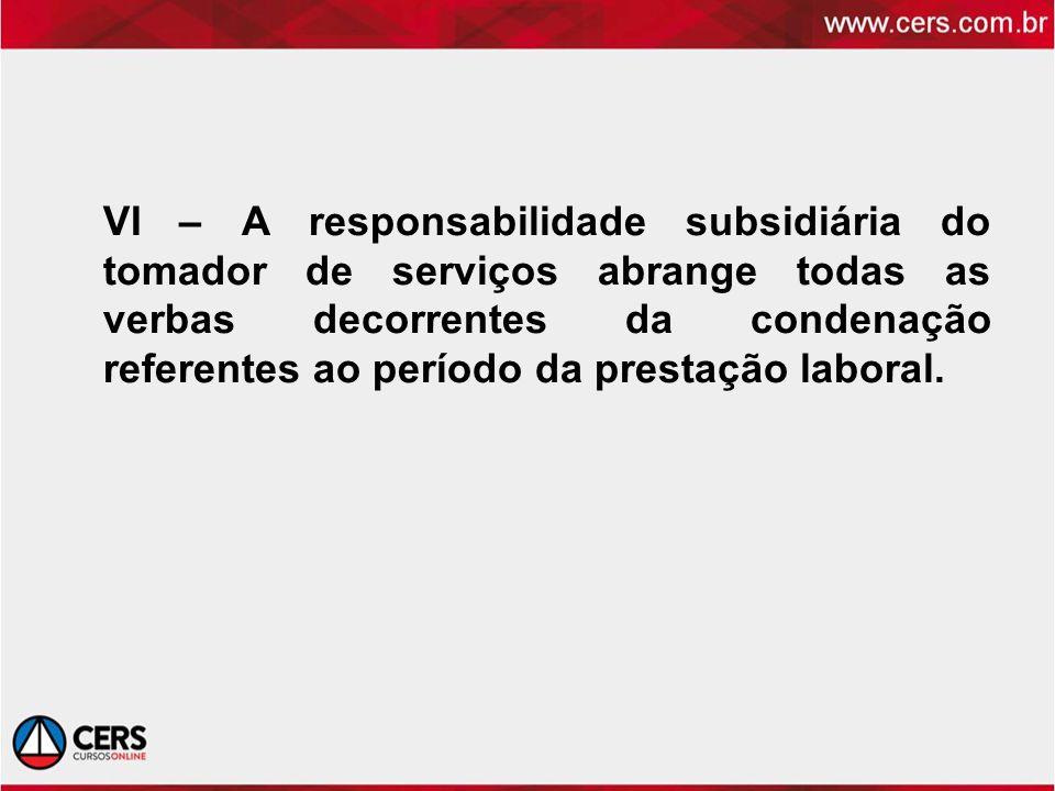 VI – A responsabilidade subsidiária do tomador de serviços abrange todas as verbas decorrentes da condenação referentes ao período da prestação laboral.