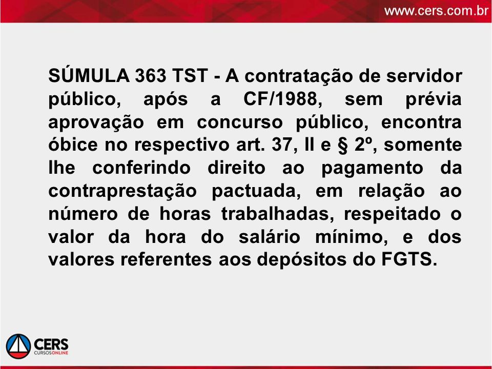 SÚMULA 363 TST - A contratação de servidor público, após a CF/1988, sem prévia aprovação em concurso público, encontra óbice no respectivo art.