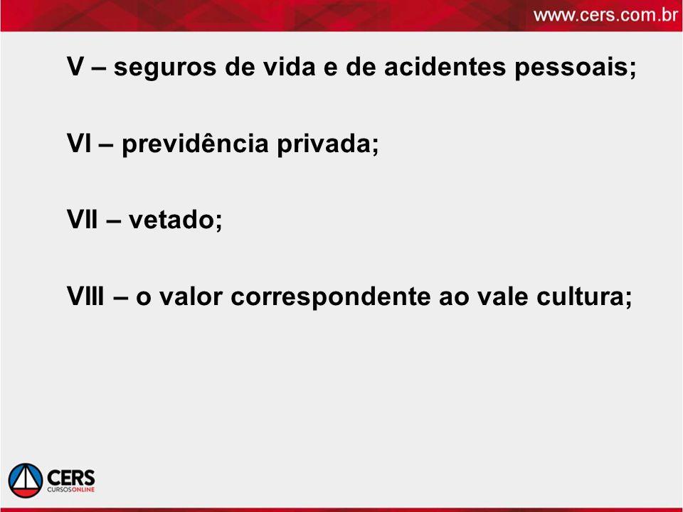 V – seguros de vida e de acidentes pessoais; VI – previdência privada; VII – vetado; VIII – o valor correspondente ao vale cultura;