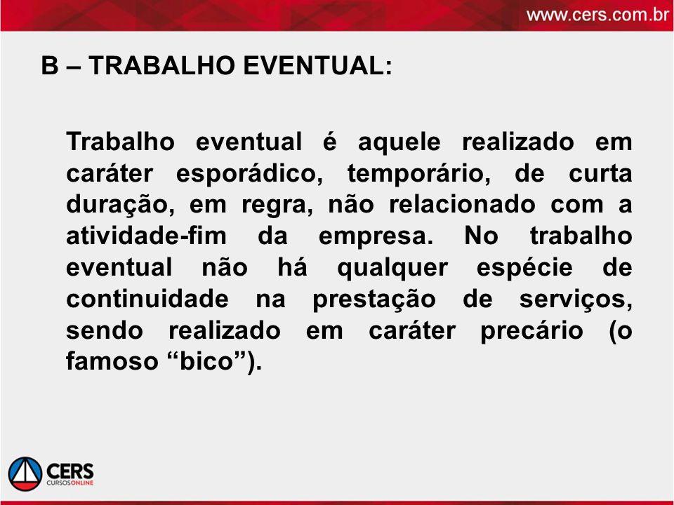 B – TRABALHO EVENTUAL: Trabalho eventual é aquele realizado em caráter esporádico, temporário, de curta duração, em regra, não relacionado com a atividade-fim da empresa.