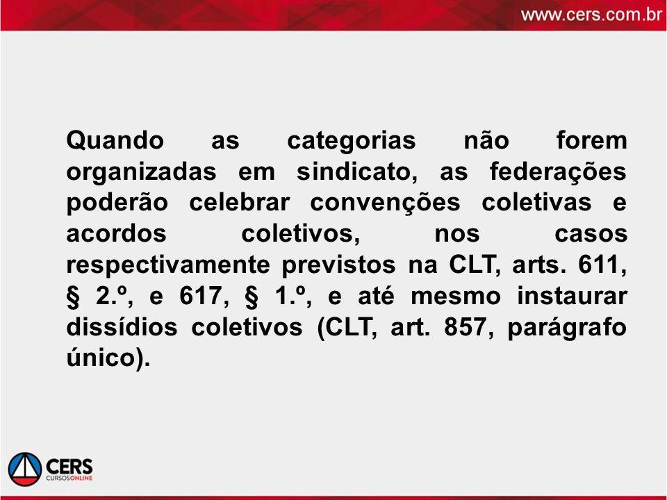 Quando as categorias não forem organizadas em sindicato, as federações poderão celebrar convenções coletivas e acordos coletivos, nos casos respectivamente previstos na CLT, arts.