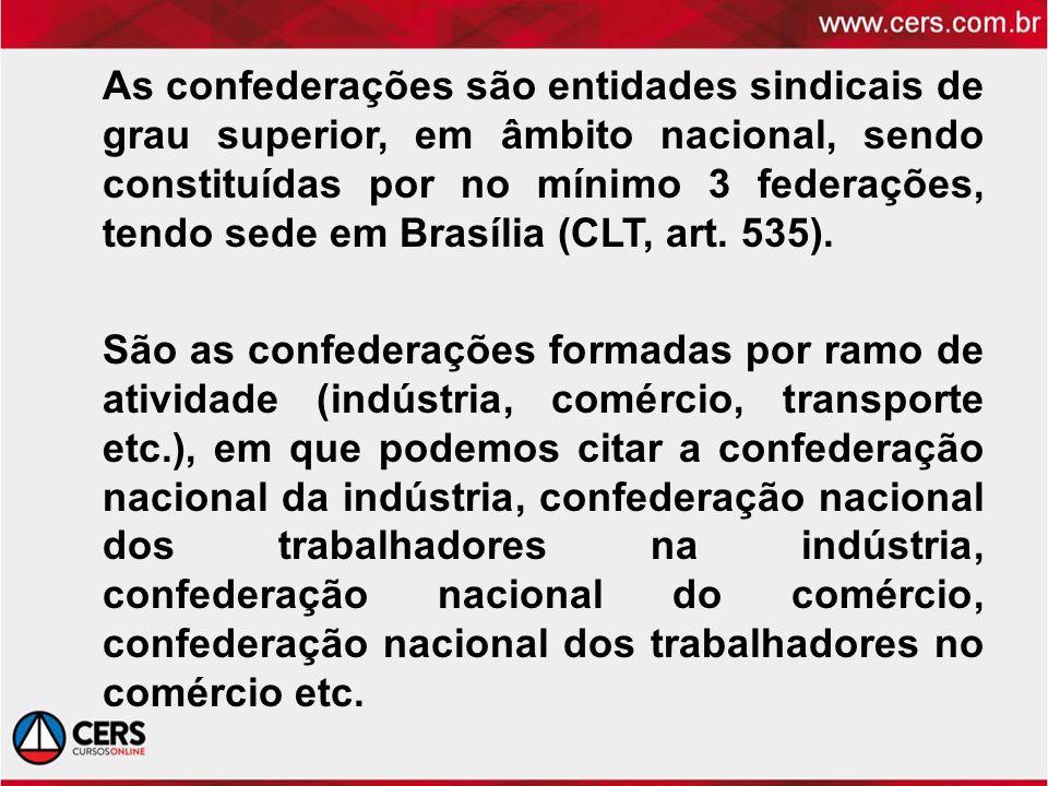 As confederações são entidades sindicais de grau superior, em âmbito nacional, sendo constituídas por no mínimo 3 federações, tendo sede em Brasília (CLT, art. 535).