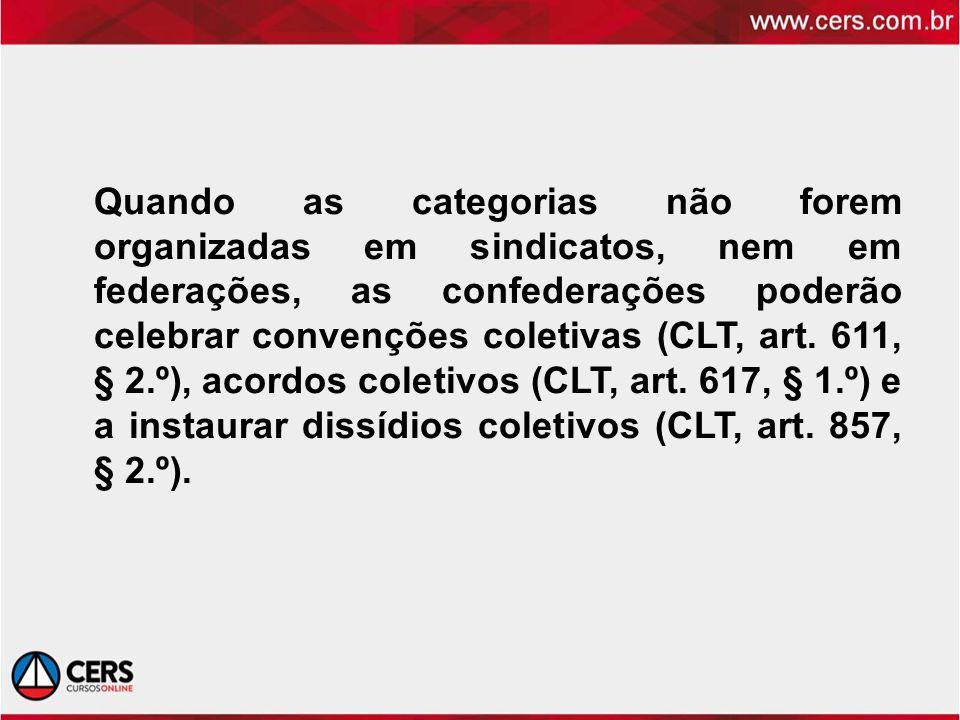 Quando as categorias não forem organizadas em sindicatos, nem em federações, as confederações poderão celebrar convenções coletivas (CLT, art.