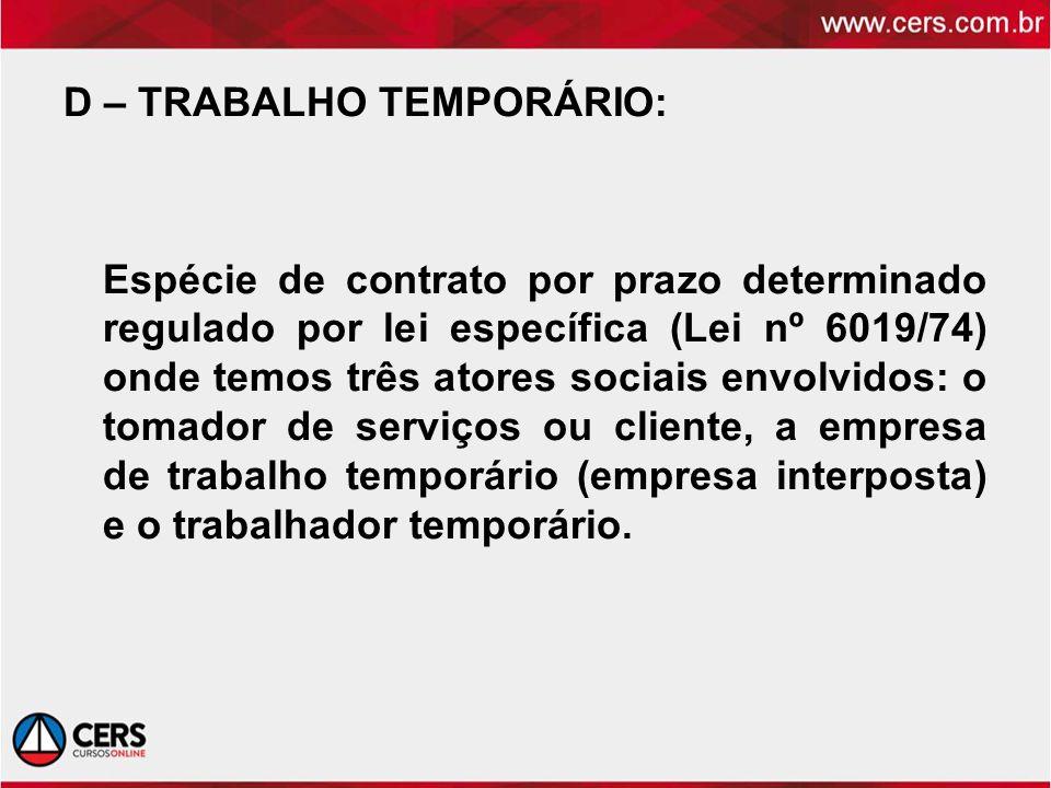 D – TRABALHO TEMPORÁRIO: Espécie de contrato por prazo determinado regulado por lei específica (Lei nº 6019/74) onde temos três atores sociais envolvidos: o tomador de serviços ou cliente, a empresa de trabalho temporário (empresa interposta) e o trabalhador temporário.