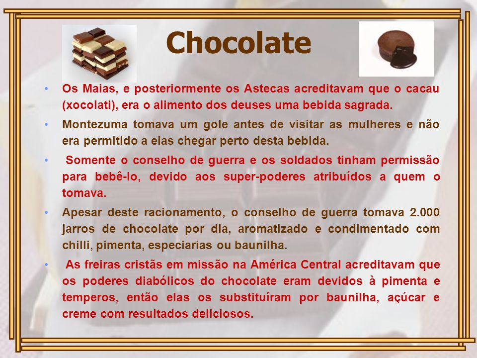 Chocolate Os Maias, e posteriormente os Astecas acreditavam que o cacau (xocolati), era o alimento dos deuses uma bebida sagrada.