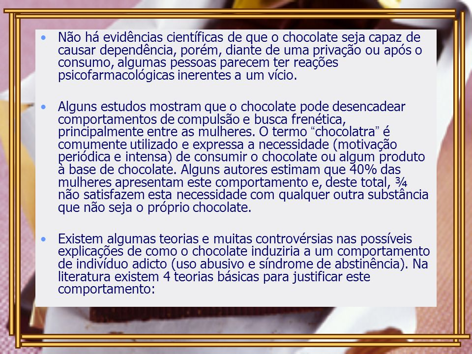 Não há evidências científicas de que o chocolate seja capaz de causar dependência, porém, diante de uma privação ou após o consumo, algumas pessoas parecem ter reações psicofarmacológicas inerentes a um vício.