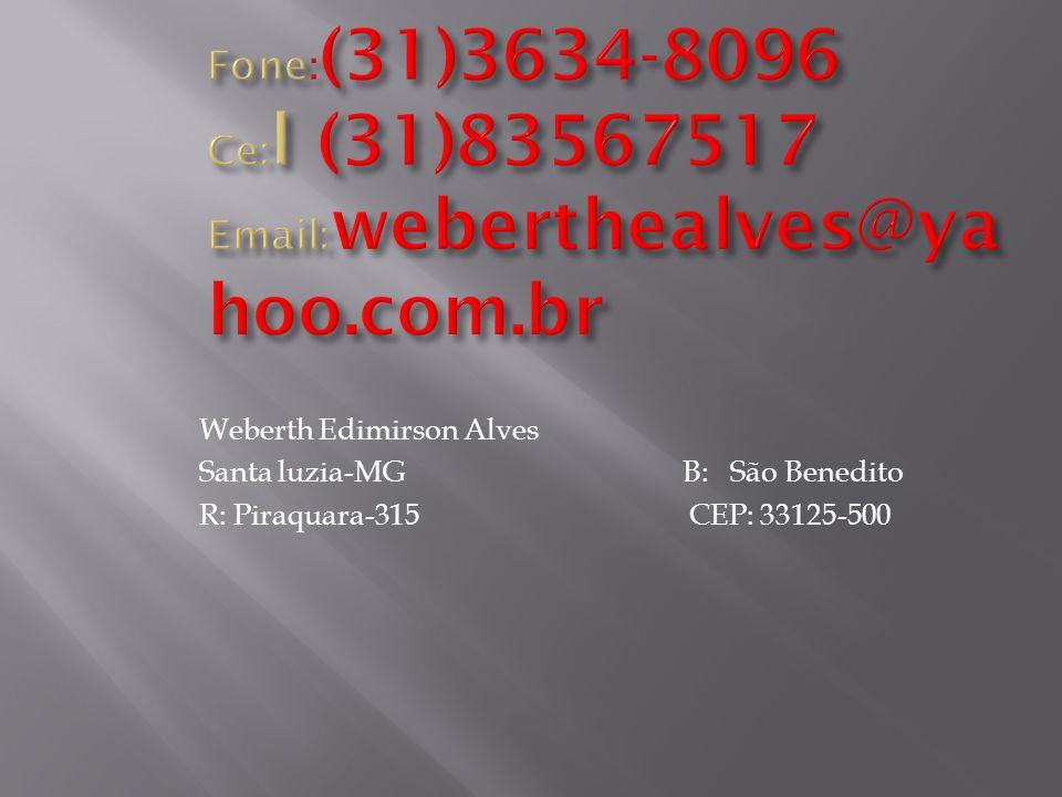 Fone:(31)3634-8096 Ce:l (31)83567517 Email:weberthealves@yahoo.com.br Weberth Edimirson Alves.