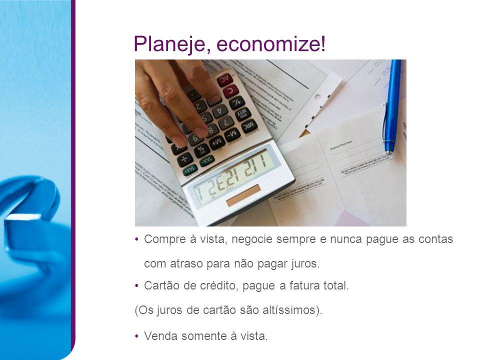 Planeje, economize! Compre à vista, negocie sempre e nunca pague as contas. com atraso para não pagar juros.