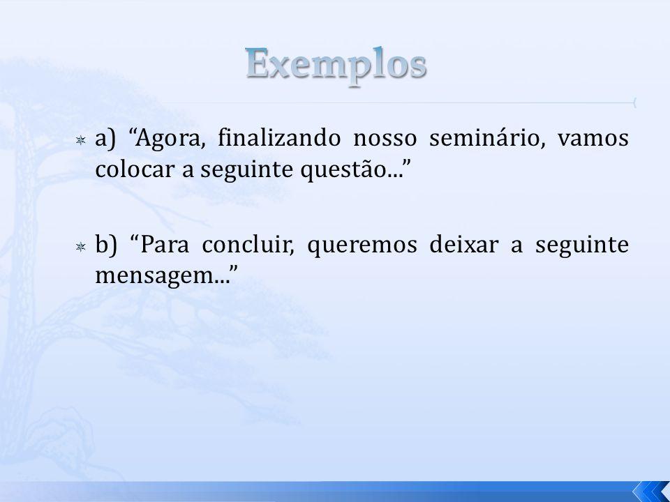 Exemplos a) Agora, finalizando nosso seminário, vamos colocar a seguinte questão... b) Para concluir, queremos deixar a seguinte mensagem...