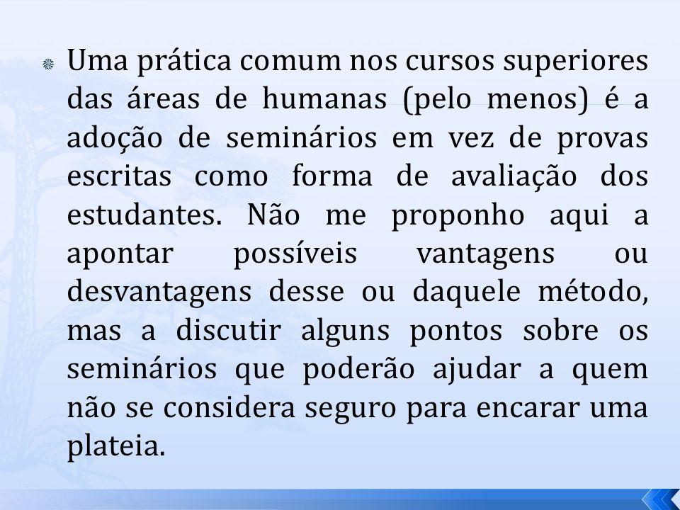 Uma prática comum nos cursos superiores das áreas de humanas (pelo menos) é a adoção de seminários em vez de provas escritas como forma de avaliação dos estudantes.