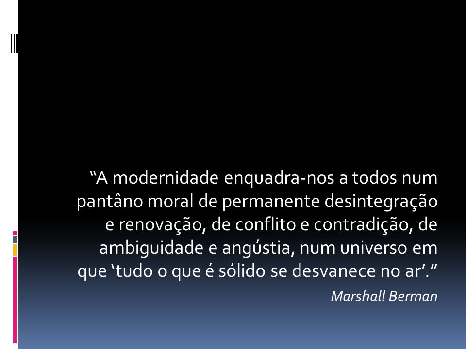 A modernidade enquadra-nos a todos num pantâno moral de permanente desintegração e renovação, de conflito e contradição, de ambiguidade e angústia, num universo em que 'tudo o que é sólido se desvanece no ar'.