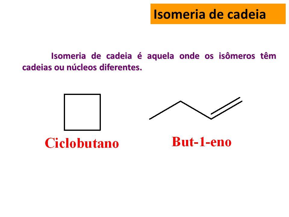 Isomeria de cadeia Isomeria de cadeia é aquela onde os isômeros têm cadeias ou núcleos diferentes.