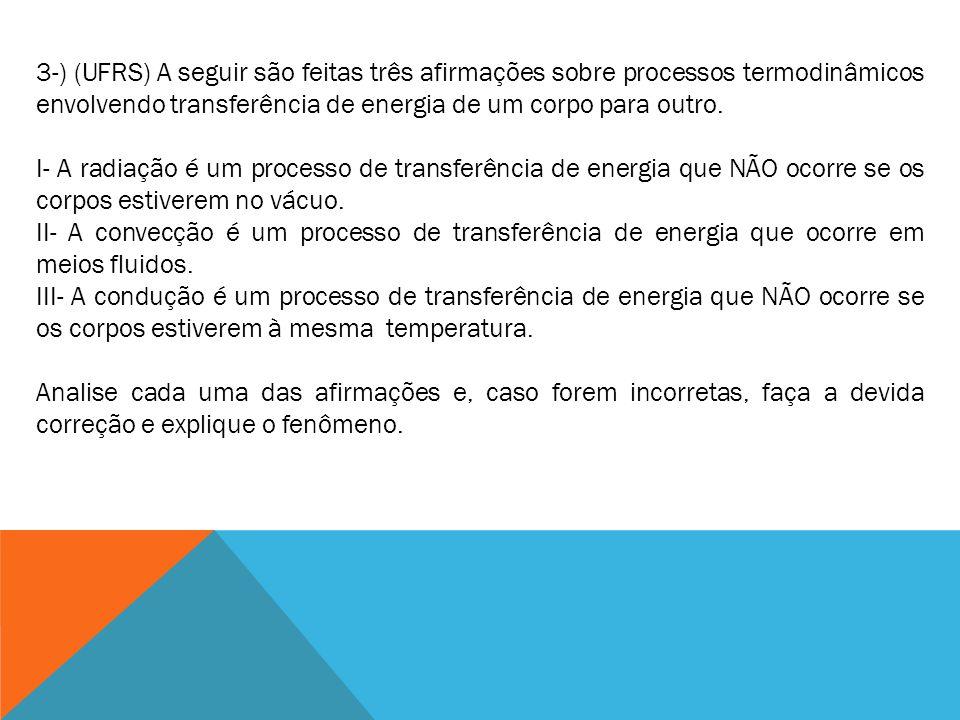 3-) (UFRS) A seguir são feitas três afirmações sobre processos termodinâmicos envolvendo transferência de energia de um corpo para outro.