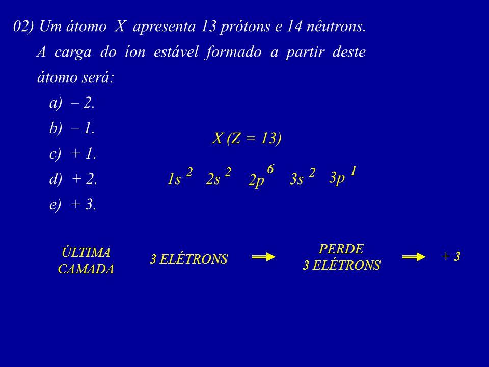 02) Um átomo X apresenta 13 prótons e 14 nêutrons.