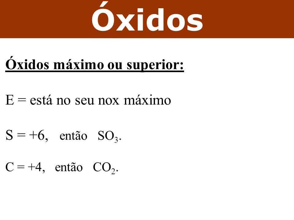 Óxidos Óxidos máximo ou superior: E = está no seu nox máximo