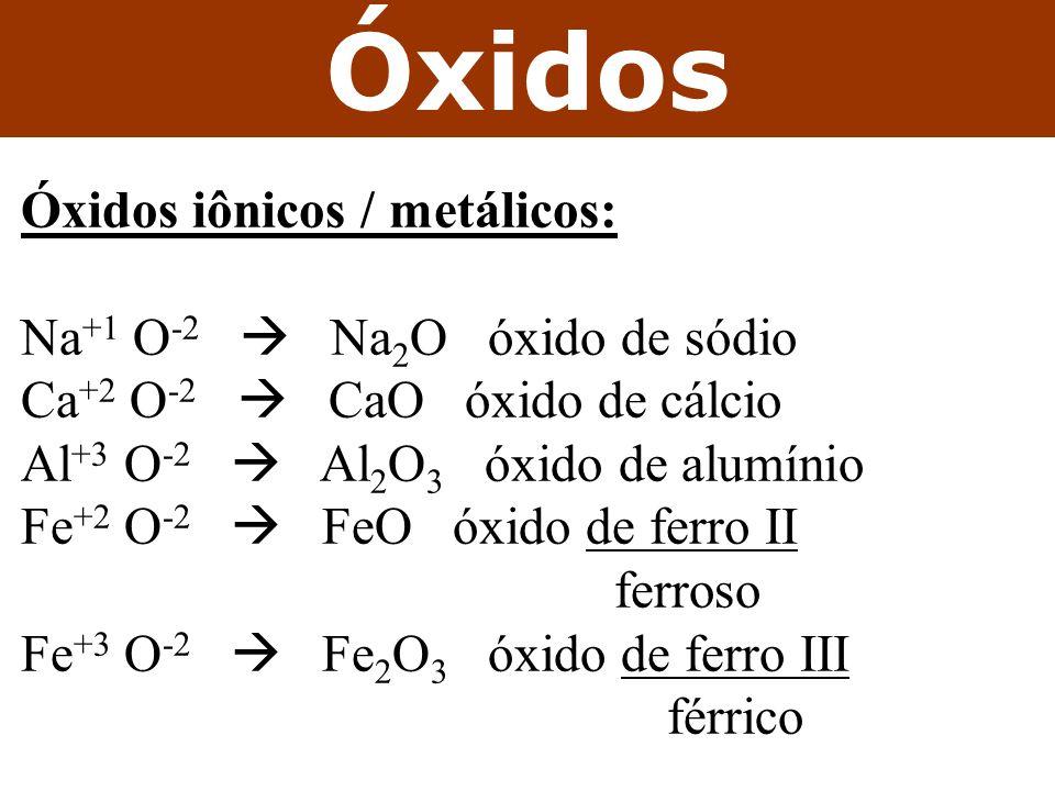 Óxidos Óxidos iônicos / metálicos: Na+1 O-2  Na2O óxido de sódio