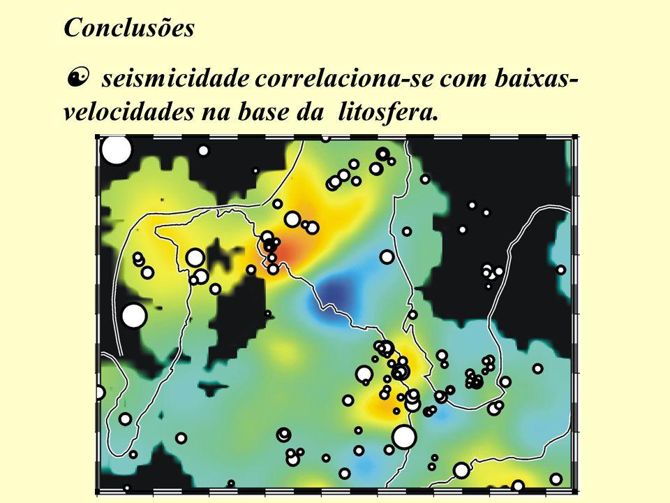 Conclusões  seismicidade correlaciona-se com baixas-velocidades na base da litosfera.