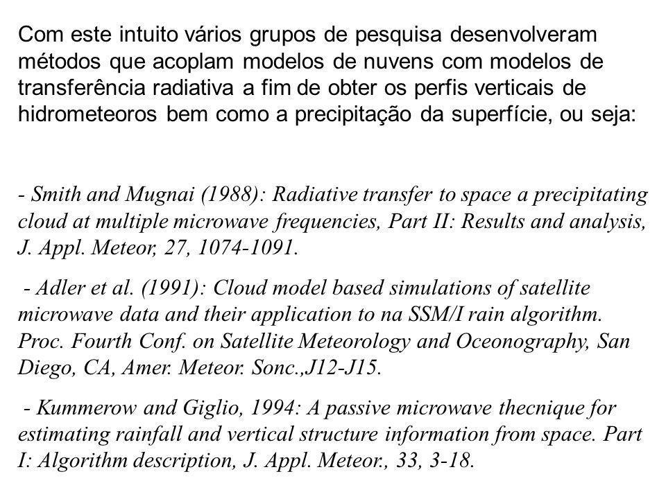 Com este intuito vários grupos de pesquisa desenvolveram métodos que acoplam modelos de nuvens com modelos de transferência radiativa a fim de obter os perfis verticais de hidrometeoros bem como a precipitação da superfície, ou seja: