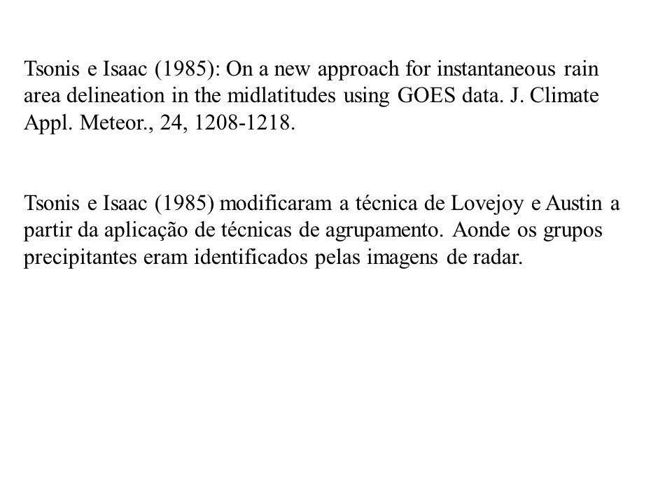 Tsonis e Isaac (1985): On a new approach for instantaneous rain area delineation in the midlatitudes using GOES data. J. Climate Appl. Meteor., 24, 1208-1218.