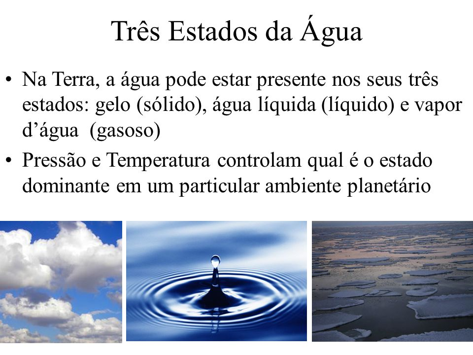 Três Estados da Água Na Terra, a água pode estar presente nos seus três estados: gelo (sólido), água líquida (líquido) e vapor d'água (gasoso)