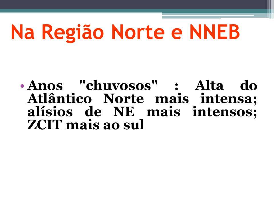 Na Região Norte e NNEB Anos chuvosos : Alta do Atlântico Norte mais intensa; alísios de NE mais intensos; ZCIT mais ao sul.