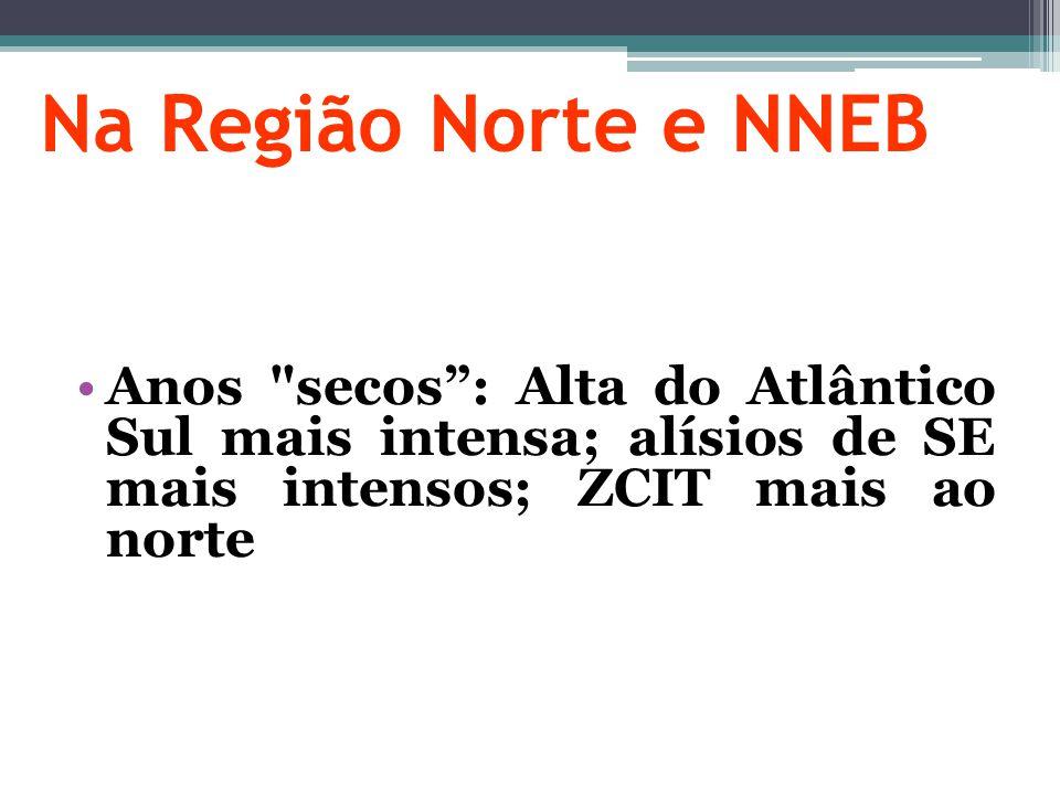 Na Região Norte e NNEB Anos secos : Alta do Atlântico Sul mais intensa; alísios de SE mais intensos; ZCIT mais ao norte.