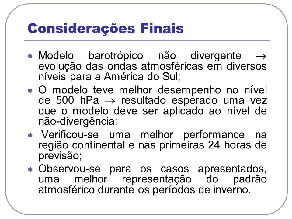 Considerações Finais Modelo barotrópico não divergente  evolução das ondas atmosféricas em diversos níveis para a América do Sul;