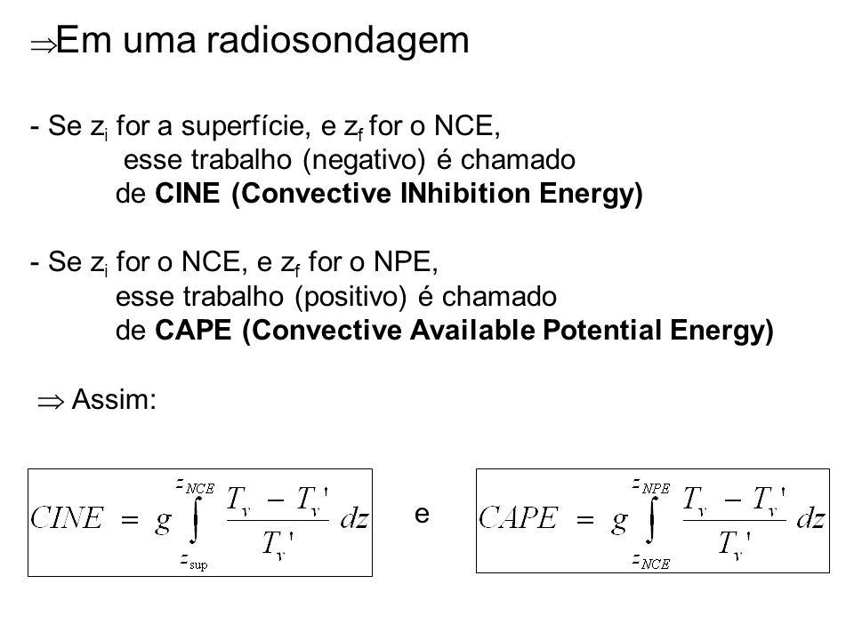 Em uma radiosondagem Se zi for a superfície, e zf for o NCE, esse trabalho (negativo) é chamado. de CINE (Convective INhibition Energy)