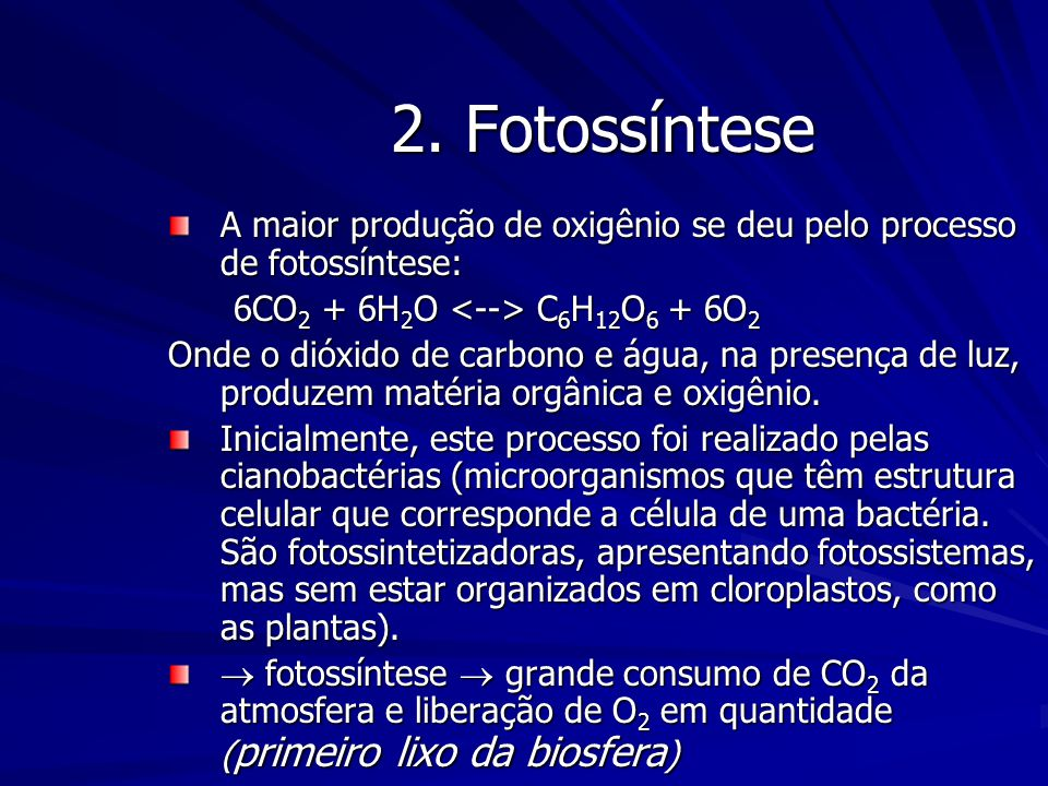 2. Fotossíntese A maior produção de oxigênio se deu pelo processo de fotossíntese: 6CO2 + 6H2O <--> C6H12O6 + 6O2.