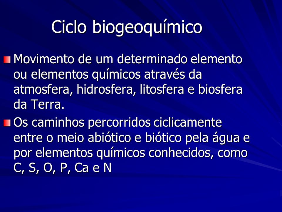 Ciclo biogeoquímico Movimento de um determinado elemento ou elementos químicos através da atmosfera, hidrosfera, litosfera e biosfera da Terra.