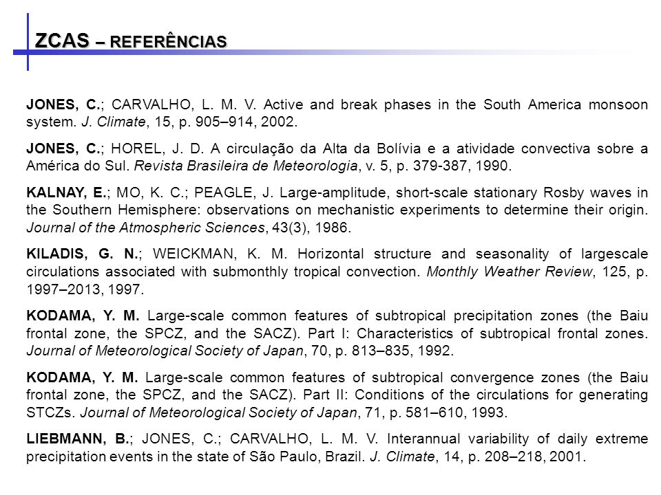 ZCAS – REFERÊNCIAS JONES, C.; CARVALHO, L. M. V. Active and break phases in the South America monsoon system. J. Climate, 15, p. 905–914, 2002.