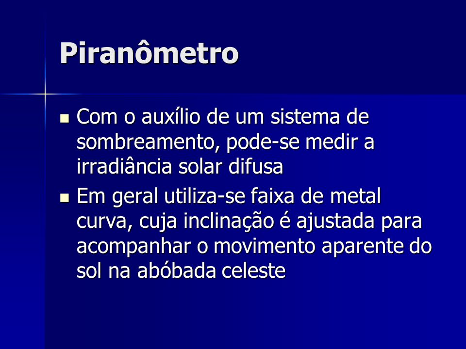 Piranômetro Com o auxílio de um sistema de sombreamento, pode-se medir a irradiância solar difusa.